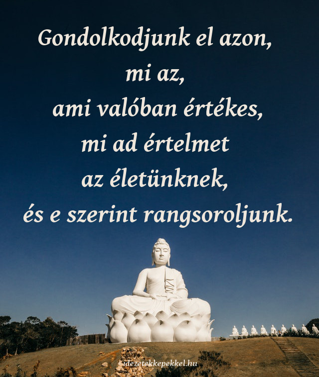 buddha idézet, Gondolkodjunk el azon, mi az, ami valóban értékes, mi ad értelmet az életünknek, és e szerint rangsoroljunk.