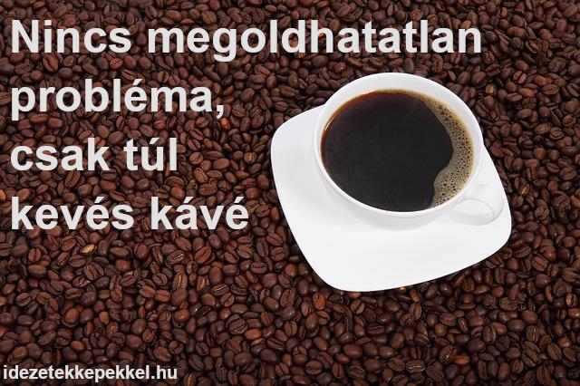 kávé idézet - Nincs megoldhatatlan probléma, csak túl kevés kávé