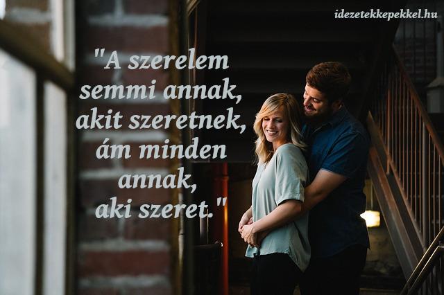 A szerelem semmi annak, akit szeretnek, ám minden annak, aki szeret.