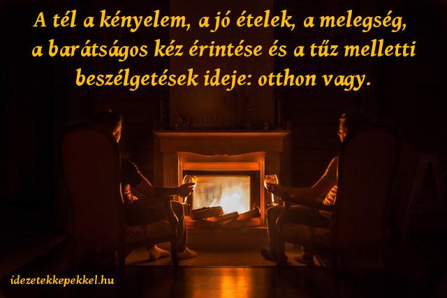 tél idézet, A tél a kényelem, a jó ételek, a melegség, a barátságos kéz érintése és a tűz melletti beszélgetések ideje: otthon vagy.